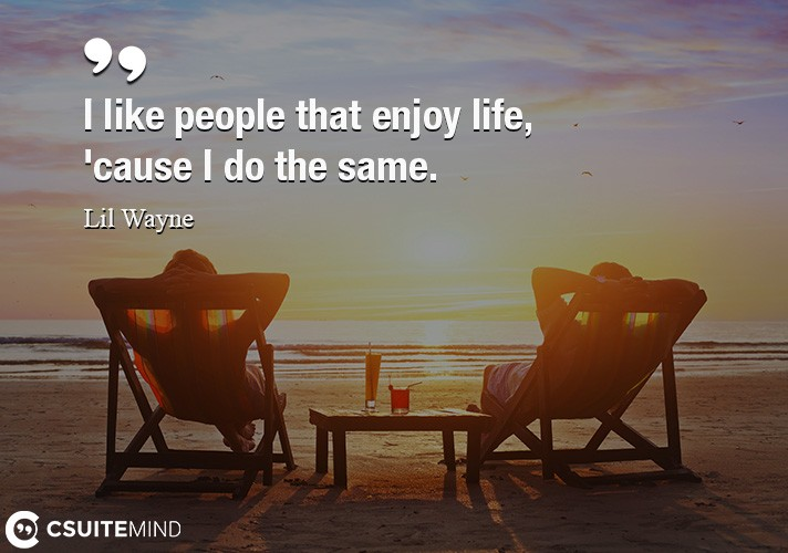 I like people that enjoy life, 'cause I do the same.
