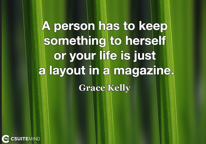A person has to keep something to herself or your life is just a layout in a magazine.