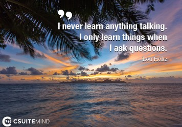 I never learn anything talking. I only learn things when I ask questions.