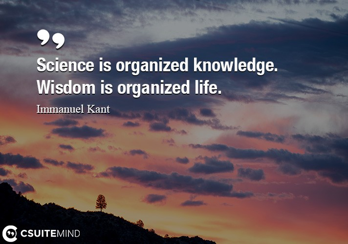 Science is organized knowledge. Wisdom is organized life.