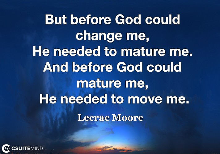 but-before-god-could-change-me-he-needed-to-mature-me-and