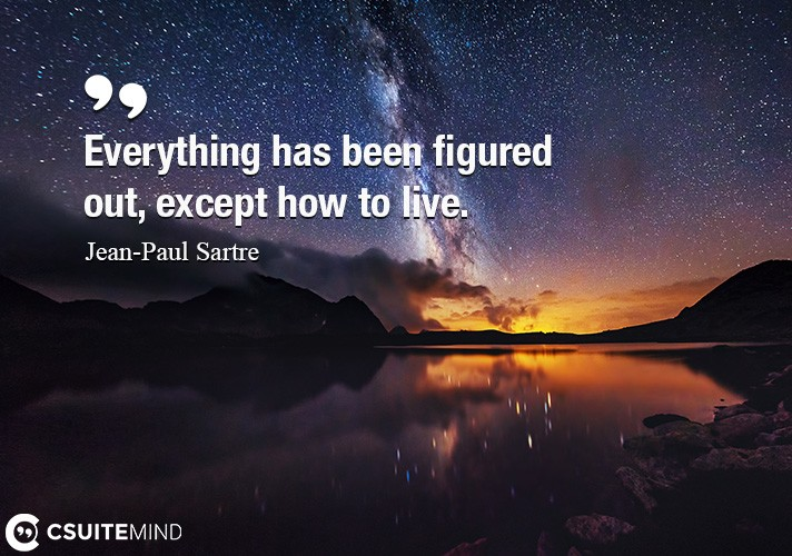 Everything has been figured out, except how to live.