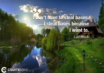 I don't have to steal bases. I steal bases because I want to.