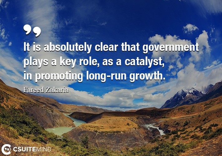 It is absolutely clear that government plays a key role, as a catalyst, in promoting long-run growth.