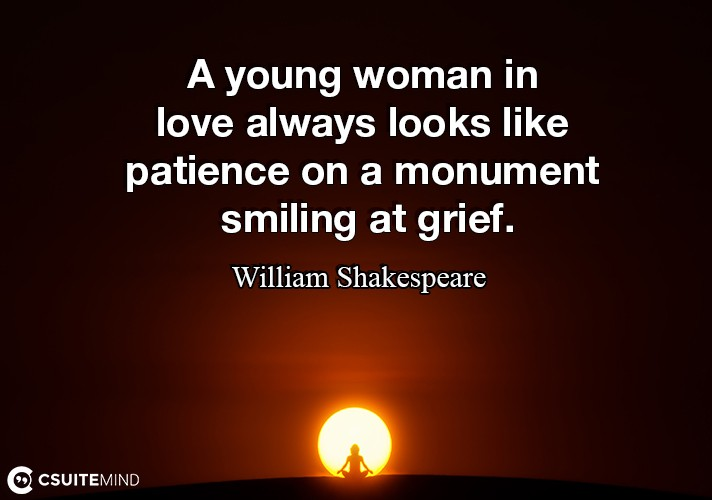 A young woman in love always looks like patience on a monument smiling at grief.