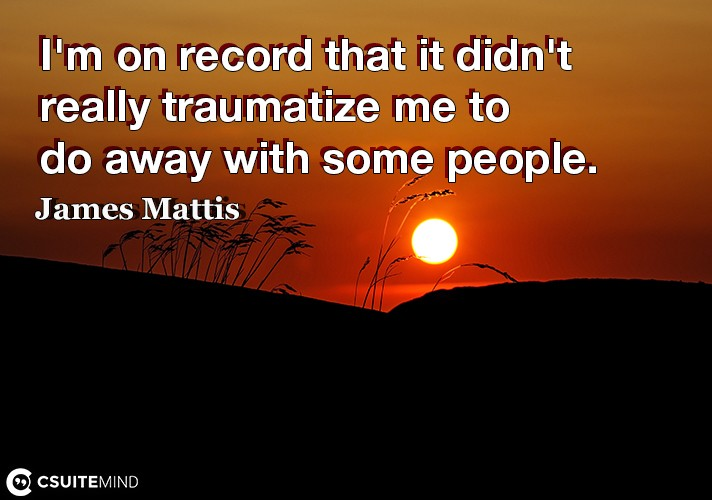 I'm on record that it didn't really traumatize me to do away with some people.