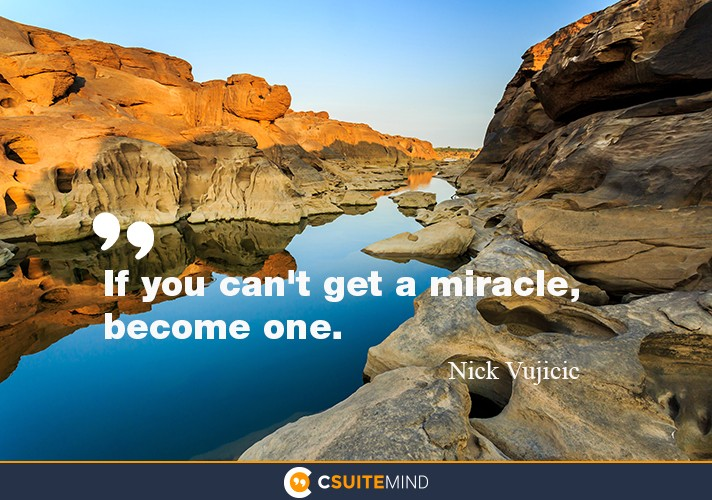 If you can't get a miracle, become one