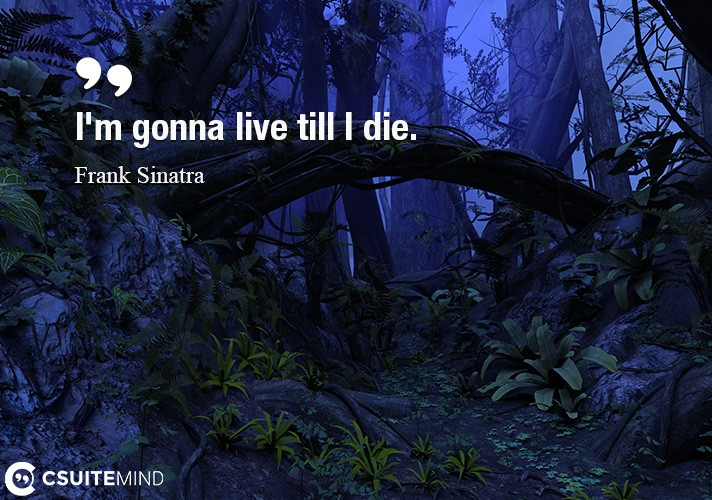 I'm gonna live till I die.