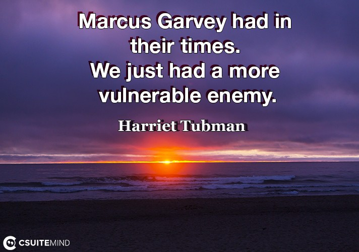 Marcus Garvey had in their times. We just had a more vulnerable enemy.