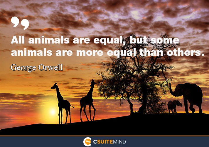 """All animals are equal, but some animals are more equal than others."""