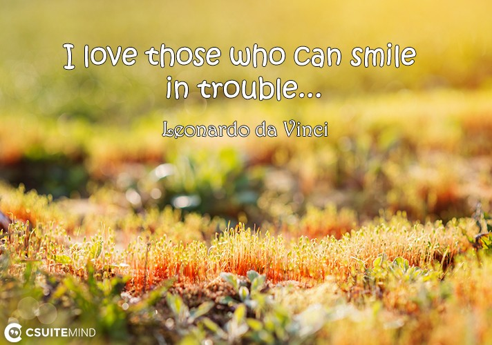 I love those who can smile in trouble...