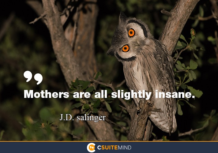 """Mothers are all slightly insane."""