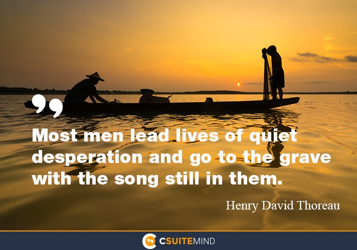 """Most men lead lives of quiet desperation and go to the grave with the song still in them."""