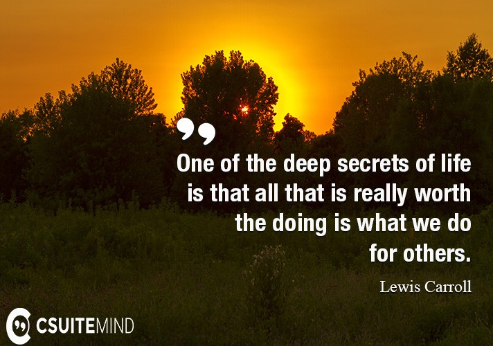 one-of-the-deep-secrets-of-life-is-that-all-that-is-really-w