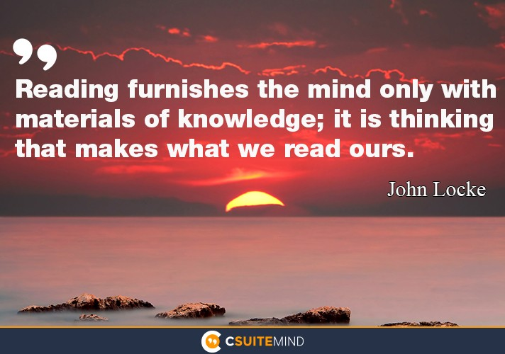Reading furnishes the mind only with materials of knowledge; it is thinking that makes what we read ours.""