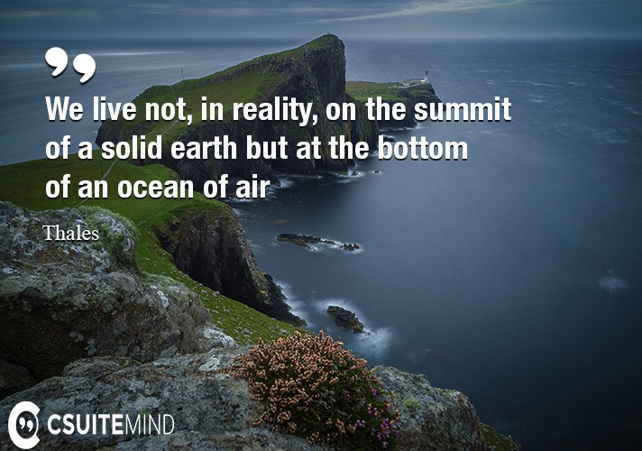 We live not, in reality, on the summit of a solid earth but at the bottom of an ocean of air