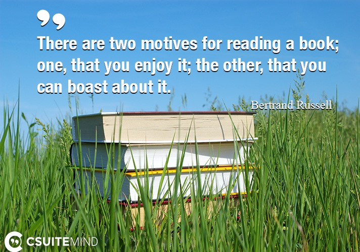 There are two motives for reading a book; one, that you enjoy it; the other, that you can boast about it.