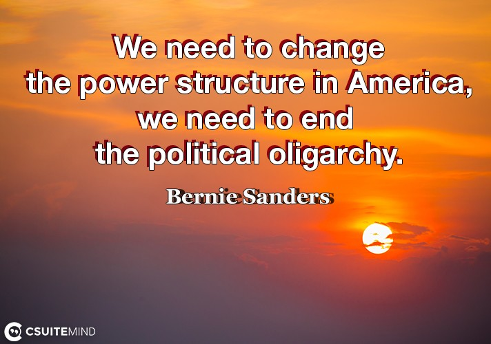 We need to change the power structure in America, we need to end the political oligarchy.