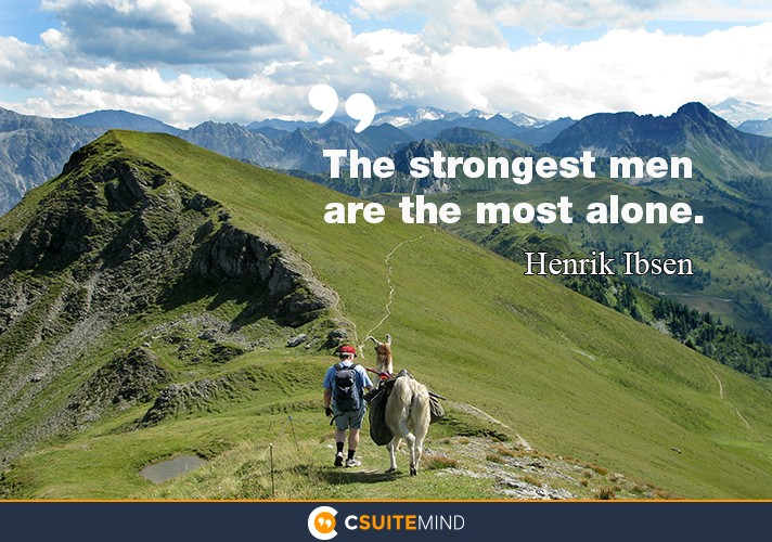 """The strongest men are the most alone."""