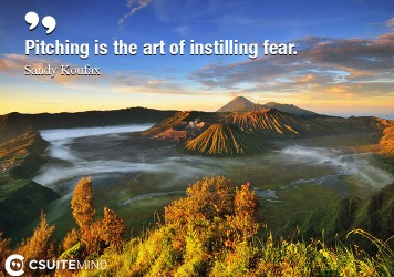Pitching is the art of instilling fear.