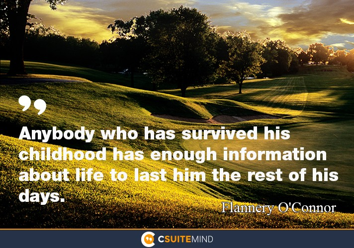 """Anybody who has survived his childhood has enough information about life to last him the rest of his days."""