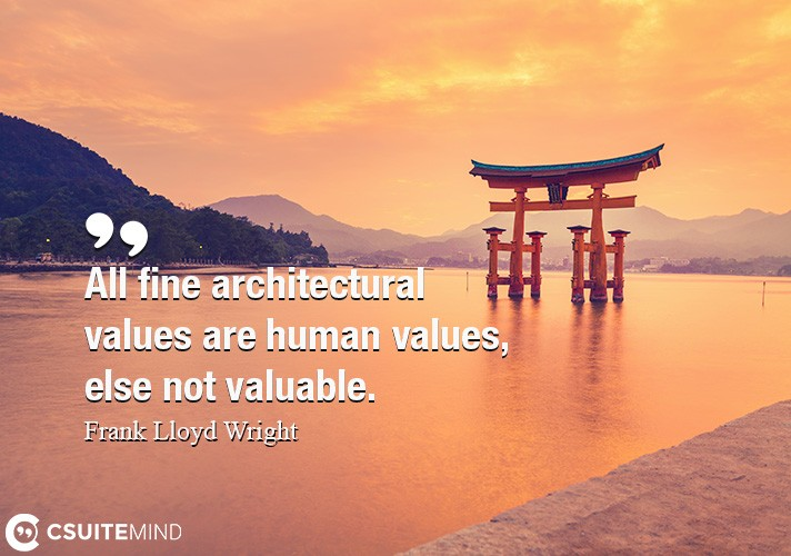 All fine architectural values are human values, else not valuable.
