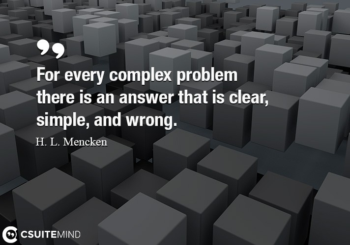 For every complex problem there is an answer that is clear, simple, and wrong.