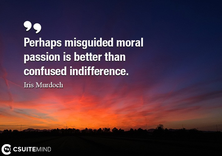 perhaps-misguided-moral-passion-is-better-than-confused-indi