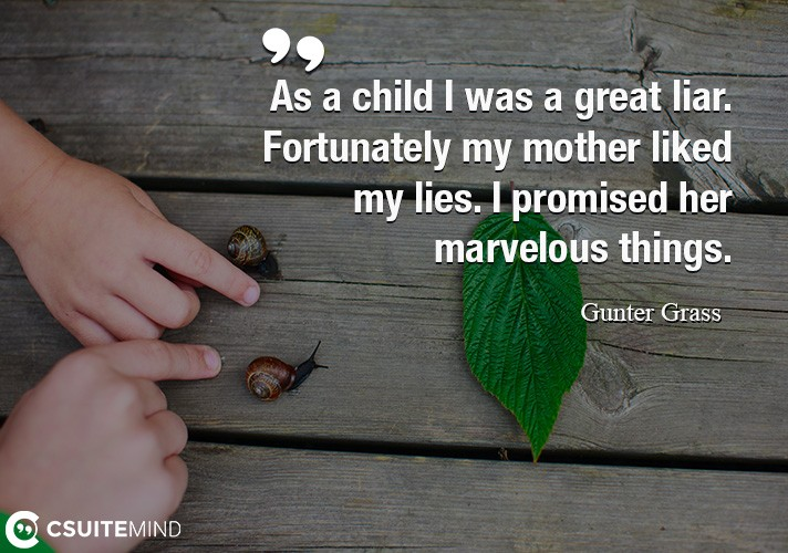 As a child I was a great liar. Fortunately my mother liked my lies. I promised her marvelous things.