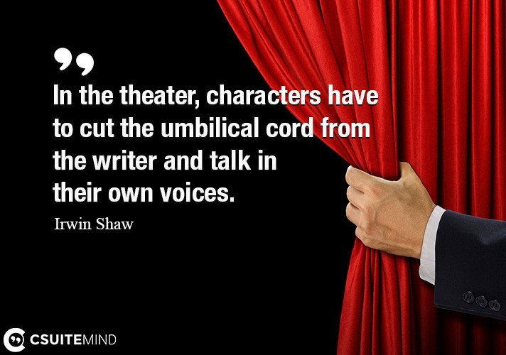 In the theater, characters have to cut the umbilical cord from the writer and talk in their own voices.