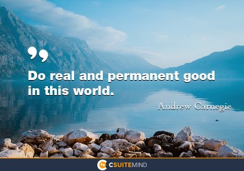 Do real and permanent good in this world.
