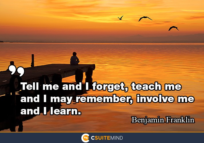 Tell me and I forget, teach me and I may remember, involve me and I learn.""