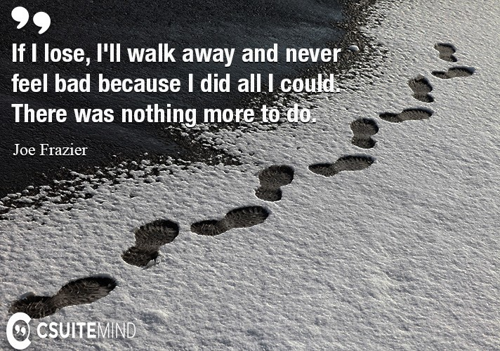 If I lose, I'll walk away and never feel bad because I did all I could. There was nothing more to do.