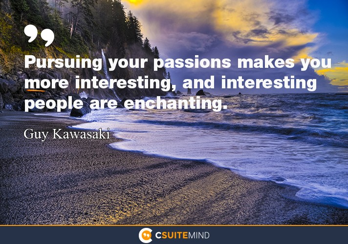"""Pursuing your passions makes you more interesting, and interesting people are enchanting."""