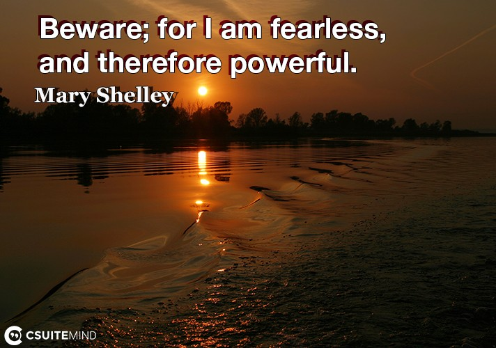 Beware for I am fearless, and therefore powerful.