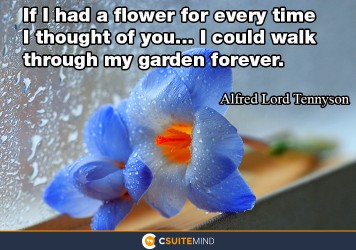 If I had a flower for every time I thought of you... I could walk through my garden forever.