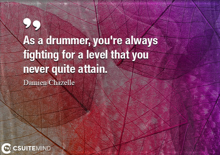 As a drummer, you're always fighting for a level that you never quite attain.