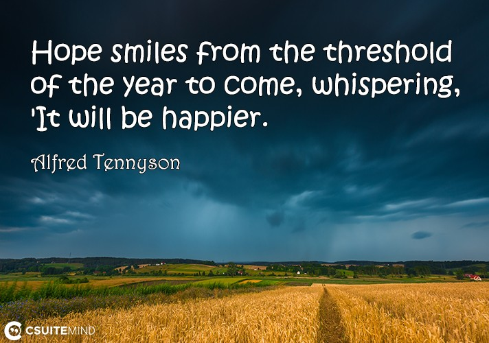 Hope smiles from the threshold of the year to come, whispering, 'It will be happier.