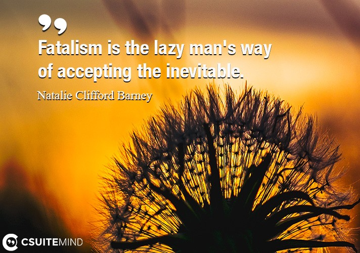 Fatalism is the lazy man's way of accepting the inevitable.