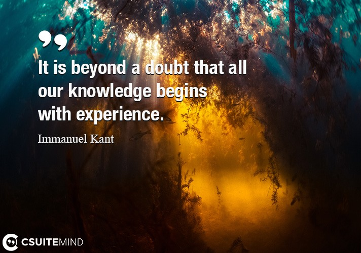 It is beyond a doubt that all our knowledge begins with experience.
