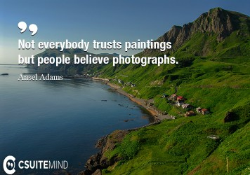 Not everybody trusts paintings but people believe photographs.