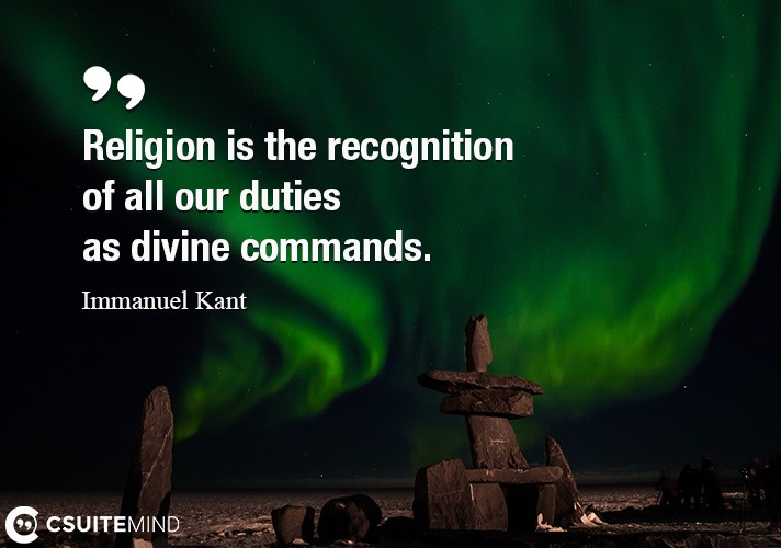 Religion is the recognition of all our duties as divine commands.