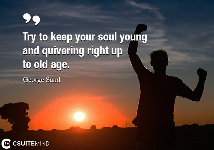 Try to keep your soul young and quivering right up to old age.