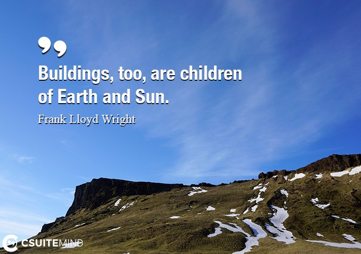 Buildings, too, are children of Earth and Sun.