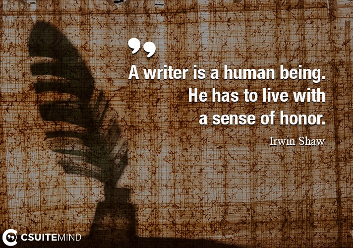 A writer is a human being. He has to live with a sense of honor.