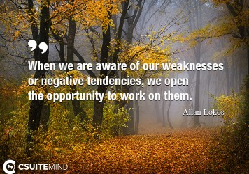 When we are aware of our weaknesses or negative tendencies, we open the opportunity to work on them.