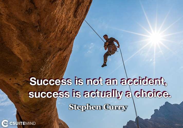 Success is not an accident, success is actually a choice.
