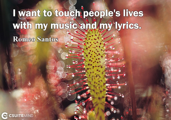 I want to touch people's lives with my music and my lyrics.