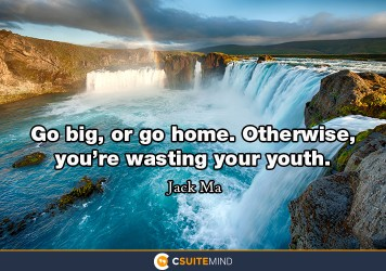 Go big, or go home. Otherwise, you're wasting your youth.