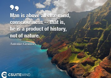 Man is above all else mind, consciousness  that is, he is a product of history, not of nature